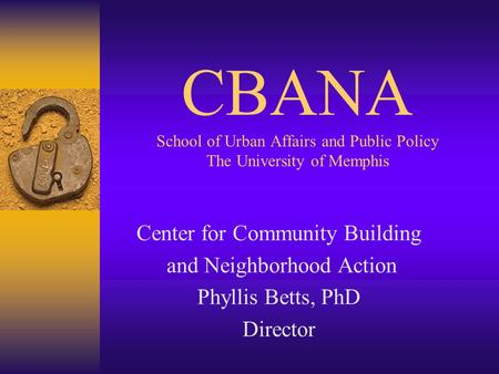 CBANA School of Urban Affairs and Public Policy The University of Memphis Center for Community Building and Neighborhood Action Phyllis Betts, PhD Director.
