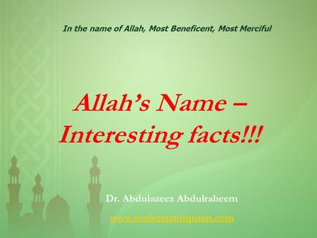 Allah's Name – Interesting facts!!! In the name of Allah, Most Beneficent, Most Merciful Dr. Abdulazeez Abdulraheem www.understandquran.com.