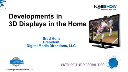 Brad Hunt President Digital Media Directions, LLC Developments in 3D Displays in the Home © 2011 Digital Media Directions, LLC.