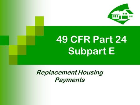 49 CFR Part 24 Subpart E Replacement Housing Payments.