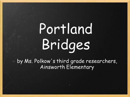 Portland Bridges by Ms. Polkow's third grade researchers, Ainsworth Elementary.