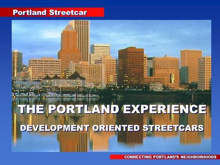 Portland Streetcar CONNECTING PORTLAND'S NEIGHBORHOODS THE PORTLAND EXPERIENCE DEVELOPMENT ORIENTED STREETCARS THE PORTLAND EXPERIENCE DEVELOPMENT ORIENTED.