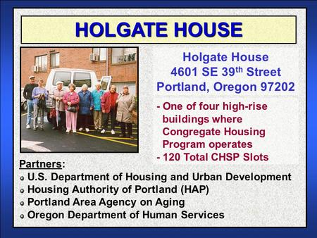HOLGATE HOUSE Holgate House 4601 SE 39 th Street Portland, Oregon 97202 Partners: U.S. Department of Housing and Urban Development Housing Authority of.