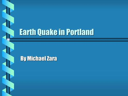 Earth Quake in Portland By Michael Zara. January 15 2003 b Two earthquakes with magnitudes of 5.3 & 5.5 struck the Portland area. b The epicenters were.