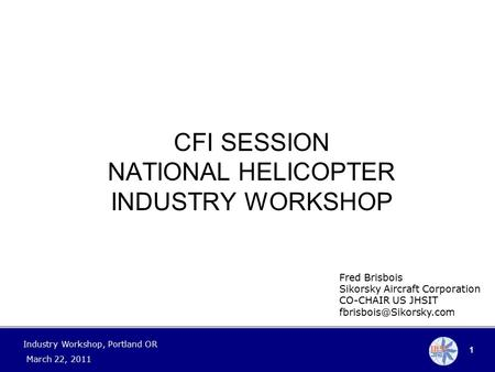 1 Industry Workshop, Portland OR March 22, 2011 Fred Brisbois Sikorsky Aircraft Corporation CO-CHAIR US JHSIT CFI SESSION NATIONAL.