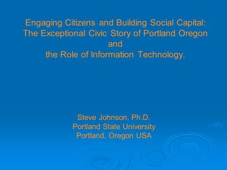 Engaging Citizens and Building Social Capital: The Exceptional Civic Story of Portland Oregon and the Role of Information Technology. Steve Johnson, Ph.D.