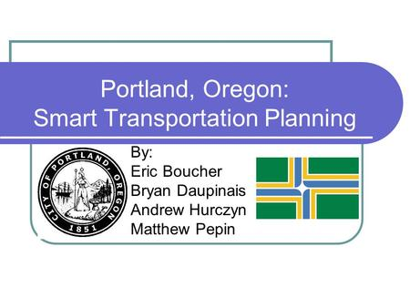 Portland, Oregon: Smart Transportation Planning By: Eric Boucher Bryan Daupinais Andrew Hurczyn Matthew Pepin.