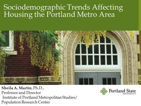 Sociodemographic Trends Affecting Housing the Portland Metro Area Sheila A. Martin, Ph.D., Professor and Director Institute of Portland Metropolitan Studies/