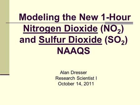 Modeling the New 1-Hour Nitrogen Dioxide (NO 2 ) and Sulfur Dioxide (SO 2 ) NAAQS Alan Dresser Research Scientist I October 14, 2011.