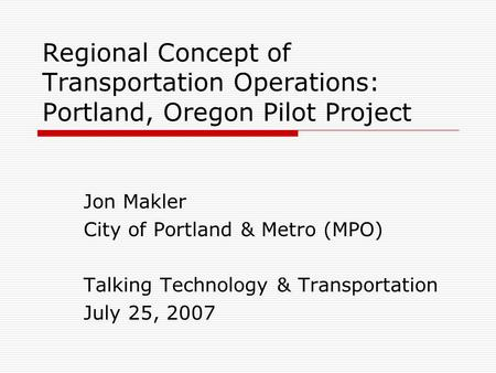 Regional Concept of Transportation Operations: Portland, Oregon Pilot Project Jon Makler City of Portland & Metro (MPO) Talking Technology & Transportation.