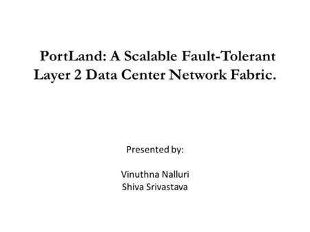 PortLand: A Scalable Fault-Tolerant Layer 2 Data Center Network Fabric. Presented by: Vinuthna Nalluri Shiva Srivastava.