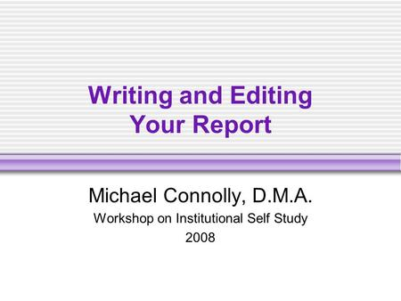 Writing and Editing Your Report Michael Connolly, D.M.A. Workshop on Institutional Self Study 2008.