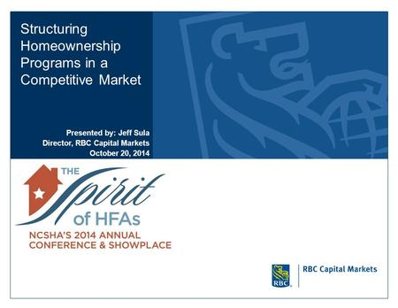 Structuring Homeownership Programs in a Competitive Market Presented by: Jeff Sula Director, RBC Capital Markets October 20, 2014.