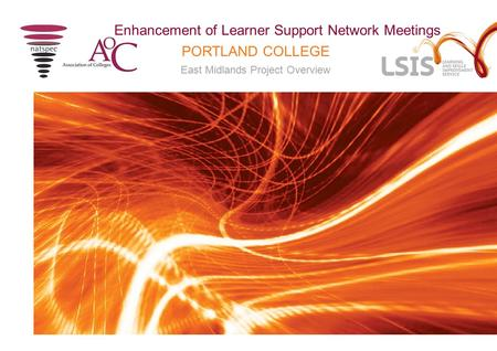 PORTLAND COLLEGE East Midlands Project Overview Enhancement of Learner Support Network Meetings.