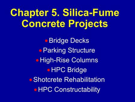Chapter 5. Silica-Fume Concrete Projects  Bridge Decks  Parking Structure  High-Rise Columns  HPC Bridge  Shotcrete Rehabilitation  HPC Constructability.