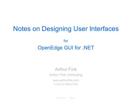 Arthur Fink Page 1 Notes on Designing User Interfaces for OpenEdge GUI for.NET Arthur Fink Arthur Fink Consulting www.arthurfink.com © 2008 by Arthur Fink.