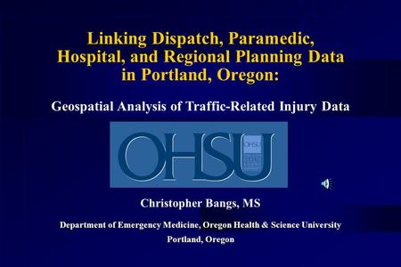 Linking Dispatch, Paramedic, Hospital, and Regional Planning Data in Portland, Oregon: Christopher Bangs, MS Department of Emergency Medicine, Oregon.