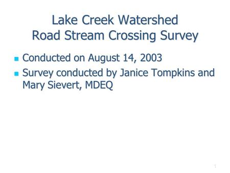 1 Lake Creek Watershed Road Stream Crossing Survey Conducted on August 14, 2003 Conducted on August 14, 2003 Survey conducted by Janice Tompkins and Mary.