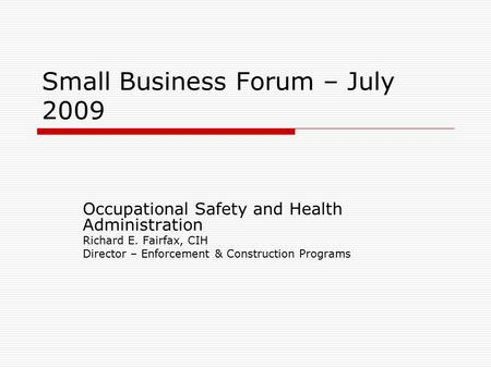 Small Business Forum – July 2009 Occupational Safety and Health Administration Richard E. Fairfax, CIH Director – Enforcement & Construction Programs.