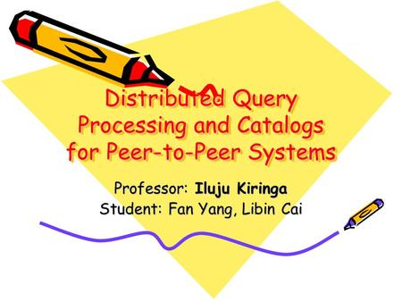 Distributed Query Processing and Catalogs for Peer-to-Peer Systems Professor: Iluju Kiringa Student: Fan Yang, Libin Cai.