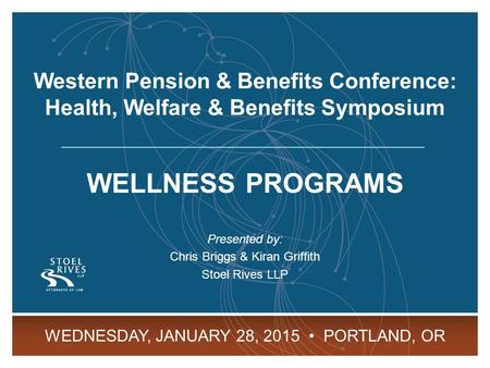 WP&BC Health, Welfare & Benefits Symposium January 28, 2015 Portland, OR 1 WELLNESS PROGRAMS Presented by: Chris Briggs & Kiran Griffith Stoel Rives LLP.