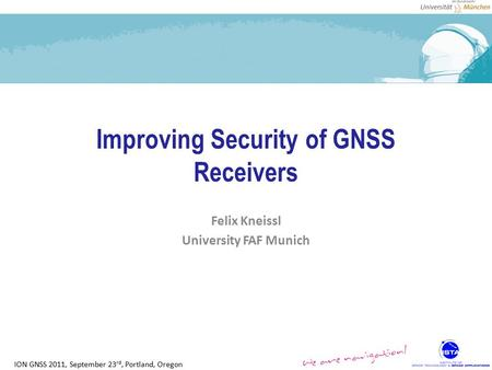 ION GNSS 2011, September 23 rd, Portland, Oregon Improving Security of GNSS Receivers Felix Kneissl University FAF Munich.