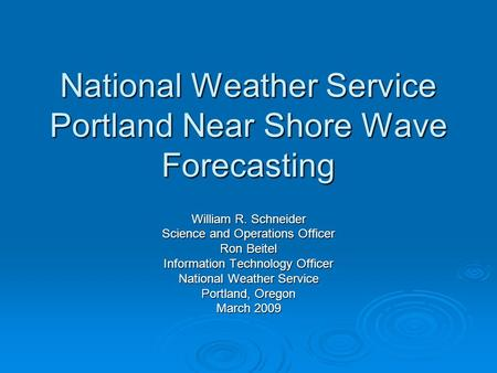 National Weather Service Portland Near Shore Wave Forecasting William R. Schneider Science and Operations Officer Ron Beitel Information Technology Officer.