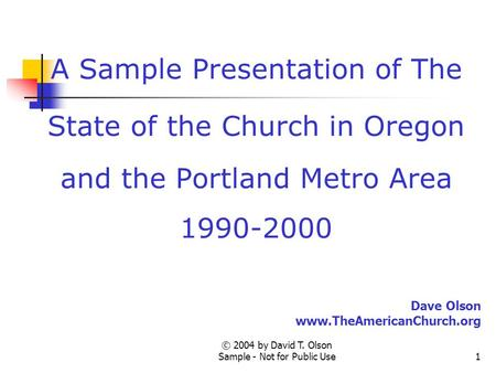 © 2004 by David T. Olson Sample - Not for Public Use1 A Sample Presentation of The State of the Church in Oregon and the Portland Metro Area 1990-2000.