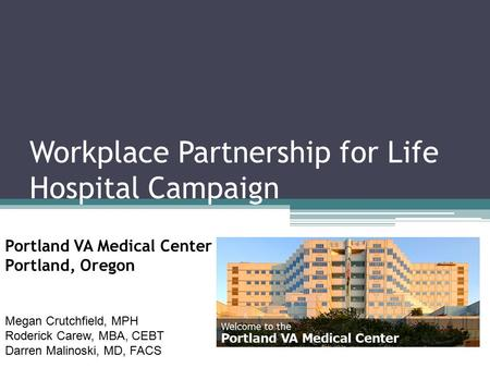 Workplace Partnership for Life Hospital Campaign Portland VA Medical Center Portland, Oregon Megan Crutchfield, MPH Roderick Carew, MBA, CEBT Darren Malinoski,