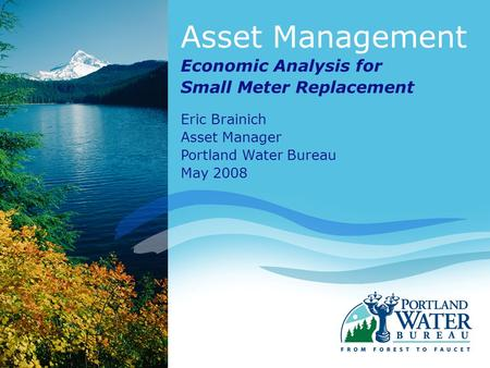 Asset Management Economic Analysis for Small Meter Replacement Eric Brainich Asset Manager Portland Water Bureau May 2008.