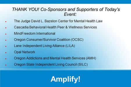 Amplify! THANK YOU! Co-Sponsors and Supporters of Today's Event: The Judge David L. Bazelon Center for Mental Health Law Cascadia Behavioral Health Peer.