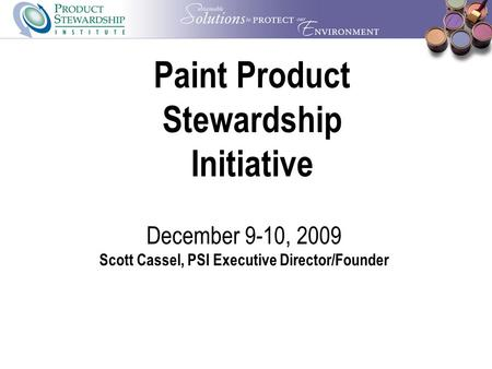 Paint Product Stewardship Initiative December 9-10, 2009 Scott Cassel, PSI Executive Director/Founder.