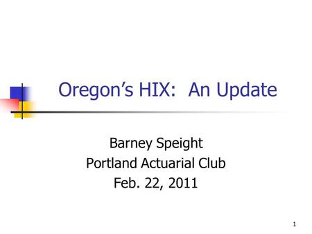 1 Oregon's HIX: An Update Barney Speight Portland Actuarial Club Feb. 22, 2011.