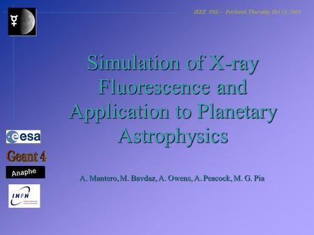 Simulation of X-ray Fluorescence and Application to Planetary Astrophysics A. Mantero, M. Bavdaz, A. Owens, A. Peacock, M. G. Pia IEEE NSS -- Portland,
