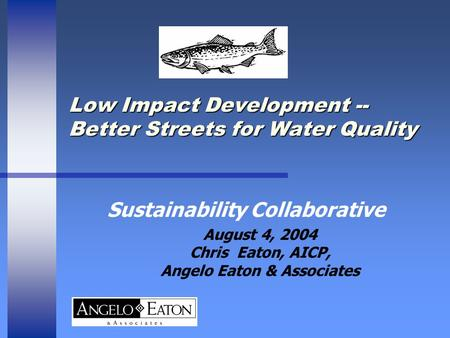 Low Impact Development -- Better Streets for Water Quality Sustainability Collaborative August 4, 2004 Chris Eaton, AICP, Angelo Eaton & Associates.