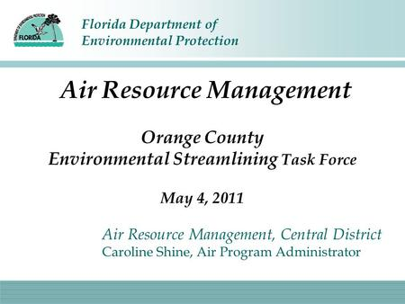 Florida Department of Environmental Protection Air Resource Management Orange County Environmental Streamlining Task Force May 4, 2011 Air Resource Management,