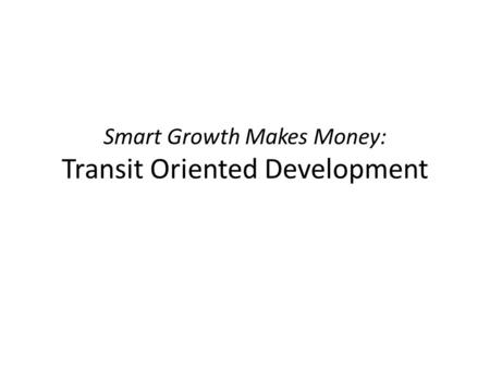 Smart Growth Makes Money: Transit Oriented Development.