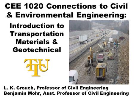 CEE 1020 Connections to Civil & Environmental Engineering: L. K. Crouch, Professor of Civil Engineering Benjamin Mohr, Asst. Professor of Civil Engineering.