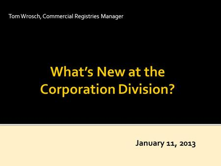 Tom Wrosch, Commercial Registries Manager January 11, 2013.