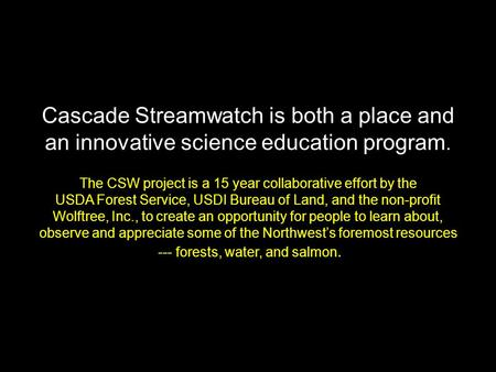 Cascade Streamwatch is both a place and an innovative science education program. The CSW project is a 15 year collaborative effort by the USDA Forest Service,