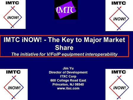 IMTC iNOW! - The Key to Major Market Share The initiative for V/FoIP equipment interoperability Jim Yu Director of Development ITXC Corp 600 College Road.