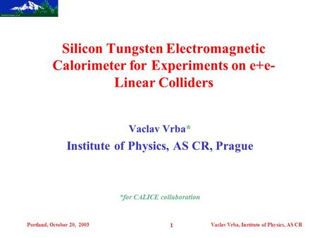Portland, October 20, 2003Vaclav Vrba, Institute of Physics, AS CR 1 Vaclav Vrba* Institute of Physics, AS CR, Prague *for CALICE collaboration Silicon.