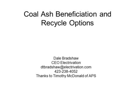 Coal Ash Beneficiation and Recycle Options Dale Bradshaw CEO Electrivation 423-238-4052 Thanks to Timothy McDonald of APS.