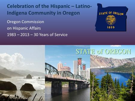 Celebration of the Hispanic – Latino- Indígena Community in Oregon Oregon Commission on Hispanic Affairs 1983 – 2013 – 30 Years of Service.