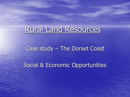 Rural Land Resources Case study – The Dorset Coast Social & Economic Opportunities.