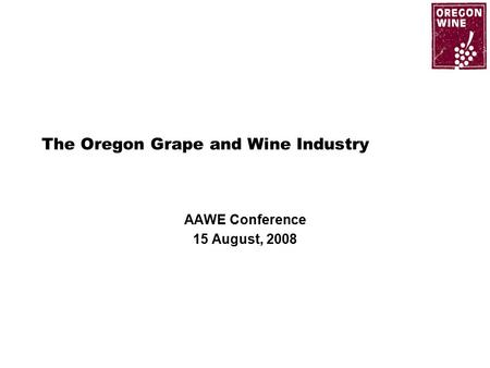 The Oregon Grape and Wine Industry AAWE Conference 15 August, 2008.