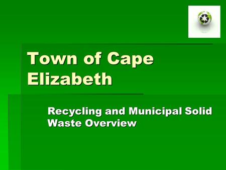 Town of Cape Elizabeth Recycling and Municipal Solid Waste Overview.