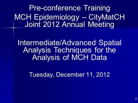 11 Pre-conference Training MCH Epidemiology – CityMatCH Joint 2012 Annual Meeting Intermediate/Advanced Spatial Analysis Techniques for the Analysis of.