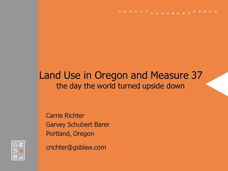 Land Use in Oregon and Measure 37 the day the world turned upside down Carrie Richter Garvey Schubert Barer Portland, Oregon