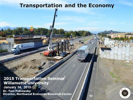 NORTHWEST ECONOMIC RESEARCH CENTER COLLEGE OF URBAN AND PUBLIC AFFAIRS PORTLAND STATE UNIVERSITY Transportation and the Economy 2015 Transportation Seminar.